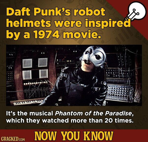 Daft Punk's robot helmets were inspired by a 1974 movie. It's the musical Phantom of the Paradise, which they watched more than 20 times. NOW YOU KNOW