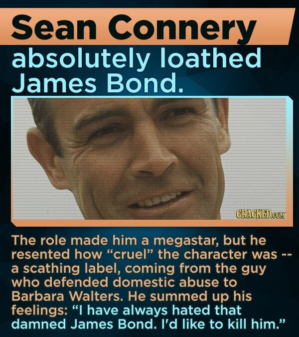 Sean Connery absolutely loathed James Bond. CRACKED COM The role made him a megastar, but he resented how cruel the character was-- a scathing label, coming from the guy who defended domestic abuse to Barbara Walters. He summed up his feelings: I have always hated that damned James Bond. I'd like