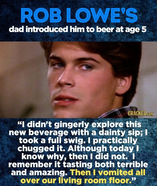 ROB LOWE'S dad introduced him to beer at age 5 I didn't gingerly explore this new beverage with a dainty sip; I took a full swig. I practically chugged it. Although today I know why, then I did not. l remember it tasting both terrible and amazing. Then I