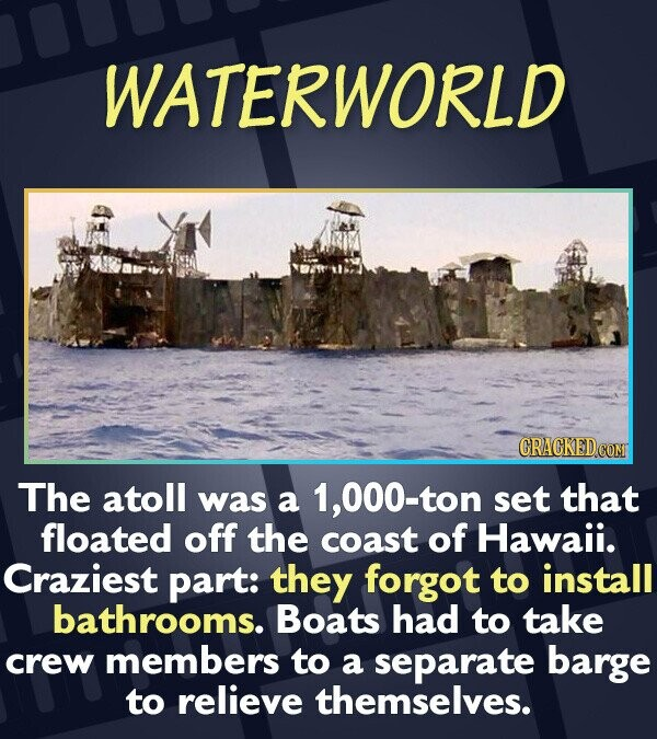 WATERWORLD CRACKEDCON The atoll was a 1,000-ton set that floated off the coast of Hawaii. Craziest part: they forgot to install bathrooms. Boats had t