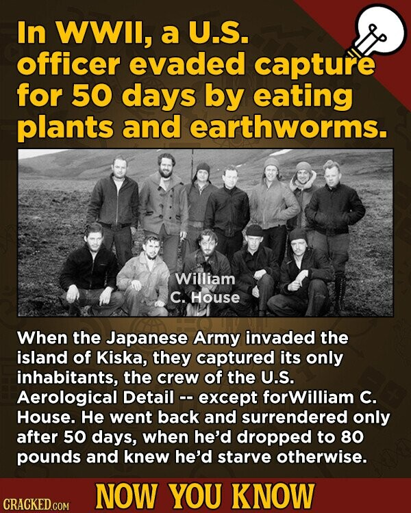 In WWIl, a U.S. officer evaded capture for 50 days by eating plants and earthworms. William C. House When the Japanese Army invaded the island of Kiska, they captured its only inhabitants, the crew of the U.S. Aerological Detail - except forWilliam C. House. He went back and surrendered only after