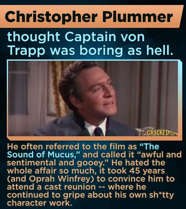Christopher Plummer thought Captain von Trapp was boring as hell. CRACKED COM He often referred to the film as The Sound of Mucus, and called it awful and sentimental and gooey. He hated the whole affair SO much, it took 45 years (and Oprah Winfrey) to convince him to attend a