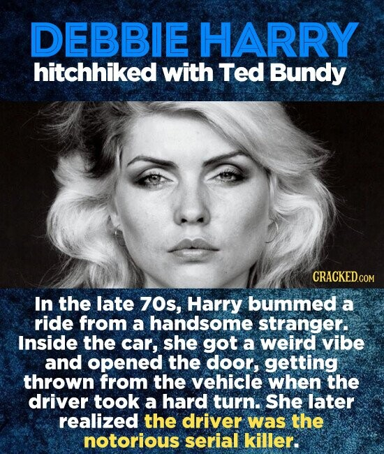 DEBBIE HARRY hitchhiked with Ted Bundy CRACKED.COM In the late 70s, Harry bummed a ride from a handsome stranger. Inside the car, she got a weird vibe and opened the door, getting thrown from the vehicle when the driver took a hard turn. She later realized the driver was the