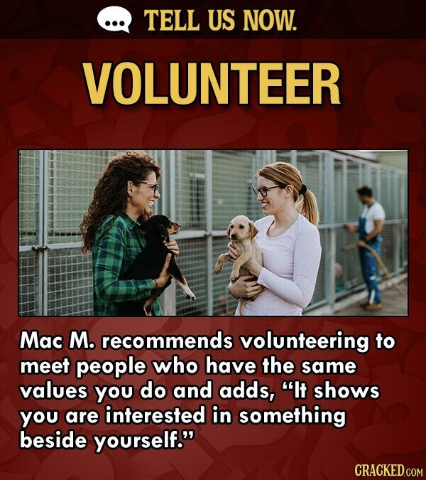 TELL US NOW. VOLUNTEER Mac M. recommends volunteering to meet people who have the same values you do and adds, It shows you are interested in something beside yourself. CRACKED.COM