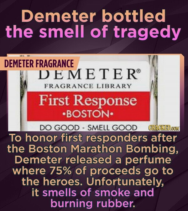 Demeter bottled the smell of tragedy DEMETER FRAGRANCE DEMETER FRAGRANCE LIBRARY First Response BOSTON. DO GOOD SMELL GOOD CRAGKEDOON To honor first responders after the Boston Marathon Bombing, Demeter released a perfume where 75% of proceeds go to the heroes. Unfortunately, it smells of smoke and burning rubber.