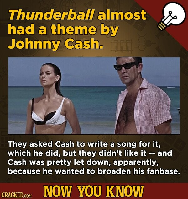 Thunderball almost had a theme by Johnny Cash. r They asked Cash to write a song for it, which he did, but they didn't like it and Cash was pretty let down, apparently, because he wanted to broaden his fanbase. NOW YOU KNOW CRACKED COM