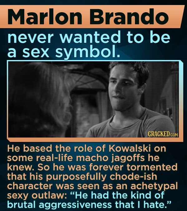 Marlon Brando never wanted to be a sex symbol. CRACKED COM He based the role of Kowalski on some real-life macho jagoffs he knew. So he was forever tormented that his purposefully chode-ish character was seen as an achetypal sexy outlaw: He had the kind of brutal aggressiveness that I hate.