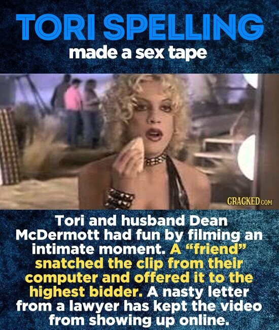 TORI SPELLING made a sex tape Tori and husband Dean McDermott had fun by filming an intimate moment. A friend snatched the clip from their computer and offered it to the highest bidder. A nasty letter from a lawyer has kept the video from showing up online.