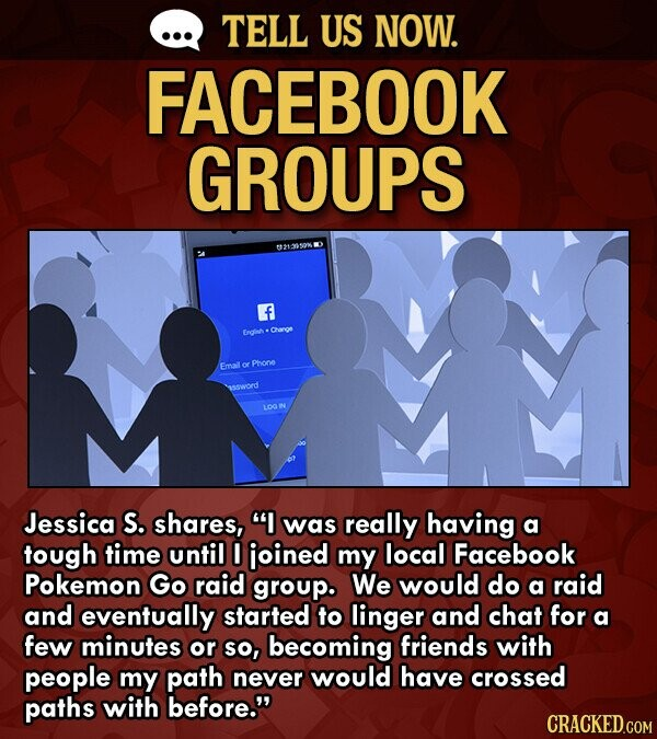TELL US NOW. FACEBOOK GROUPS 0213S0 WO f Eratimh Chanoe Emal Phione 0d LOON Jessica S. shares, I was really having a tough time until I ioined my local Facebook Pokemon Go raid grouP. We would do a raid and eventually started to linger and chat for a few minutes