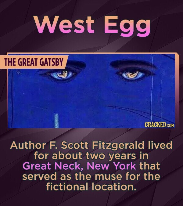 West Egg THE GREAT GATSBY Author F. Scott Fitzgerald lived for about two years in Great Neck, New York that served as the muse for the fictional location.