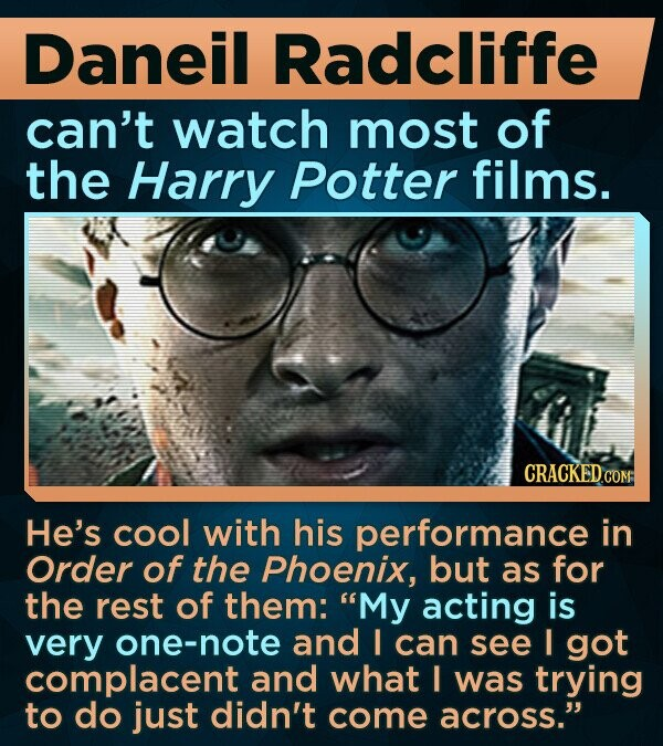 Daneil Radcliffe can't watch most of the Harry Potter films. He's cool with his performance in Order of the Phoenix, but as for the rest of them: My acting is very one-note and I can see I got complacent and what I was trying to do just didn't come