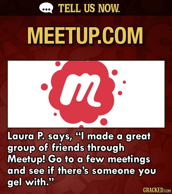 TELL US NOW. MEETUP.COM Laura P. says, I made a great group of friends through Meetup! Go to a few meetings and see if there's someone you gel with. CRACKED.COM