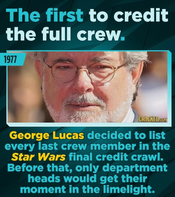 The first to credit the full crew. 1977 George Lucas decided to list every last crew member in the Star Wars final credit crawl. Before that, only dep