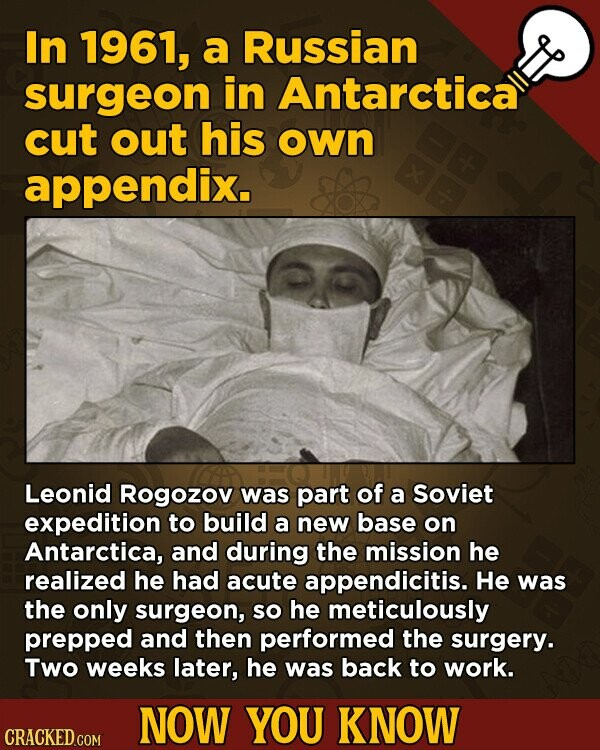 In 1961, a Russian surgeon in Antarctica cut out his oWn appendix. Leonid Rogozov was part of a Soviet expedition to build a new base on Antarctica, and during the mission he realized he had acute appendicitis. He was the only surgeon, so he meticulously prepped and then performed the