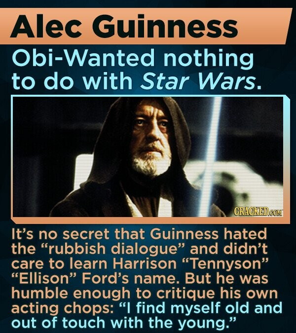 ALEC Guinness Obi-Wanted nothing to do with Star Wars. It's no secret that Guinness hated the rubbish dialogue and didn't care to learn Harrison Tennyson Ellison Ford's name. But he was humble enough to critique his own acting chops: I find myself old and out of touch with the
