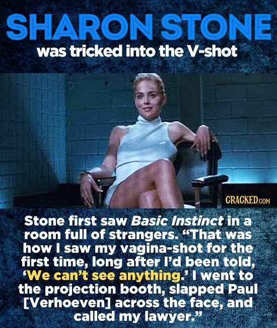 SHARON STONE was tricked into the V-shot CRACKED.COM Stone first saw Basic Instinct in a room full of strangers. That was how I saw my vagina-shot for the first time, long after I'd been told, We can't see anything.' I went to the projection booth, slapped Paul EVerhoeven] across the