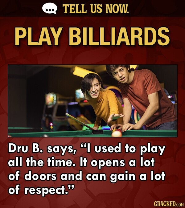 TELL US NOW. PLAY BILLIARDS Dru B. says, I used to play all the time. It opens a lot of doors and can gain a lot of respect.
