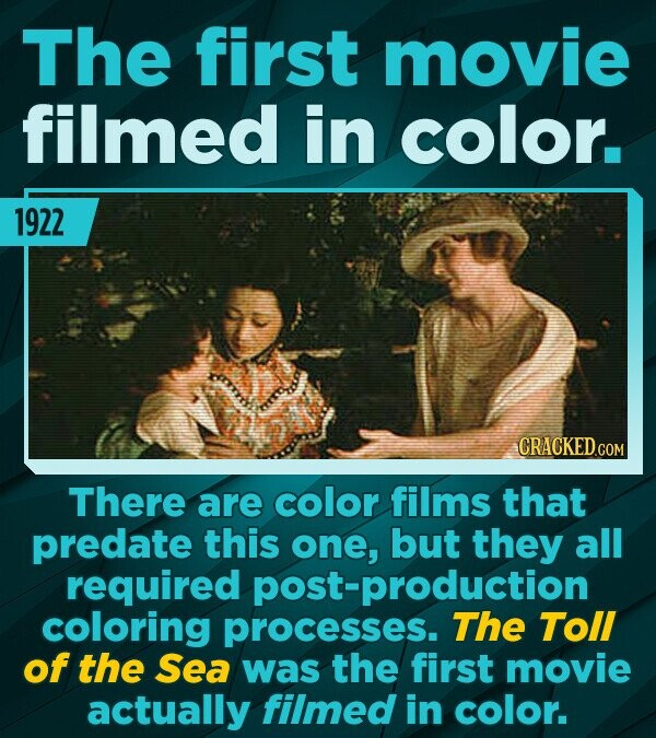 The first movie filmed in color. 1922 CRACKEDCON COM There are color films that predate this one, but they all required post-production coloring proce