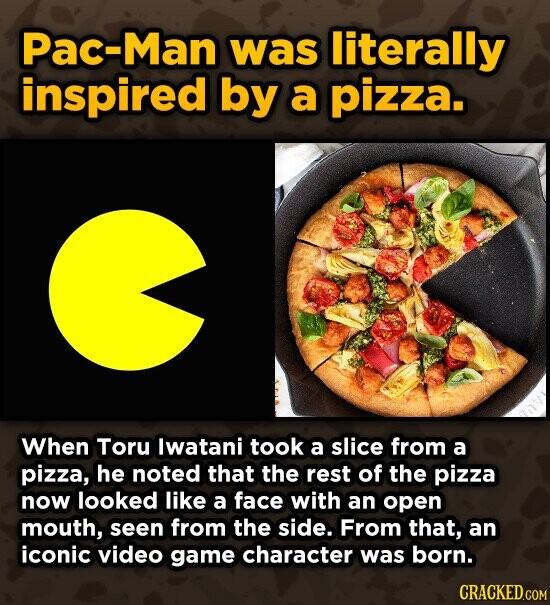 Pac-Man was literally inspired by a pizza. When Toru lwatani took a slice from a pizza, he noted that the rest of the pizza now looked like a face with an open mouth, seen from the side. From that, an iconic video game character was born. CRACKED.COM