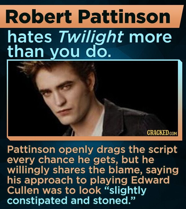 Robert Pattinson hates Twilight more than you do. CRACKED.COM Pattinson openly drags the script every chance he gets, but he willingly shares the blame, saying his approach to playing Edward Cullen was to look slightly constipated and stoned.