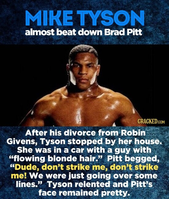 MIKE TYSON almost beat down Brad Pitt After his divorce from Robin Givens, Tyson stopped by her house. She was in a car with a guy with flowing blonde hair. Pitt begged, Dude, don't strike me, don't strike me! We were just going over some lines. Tyson relented and
