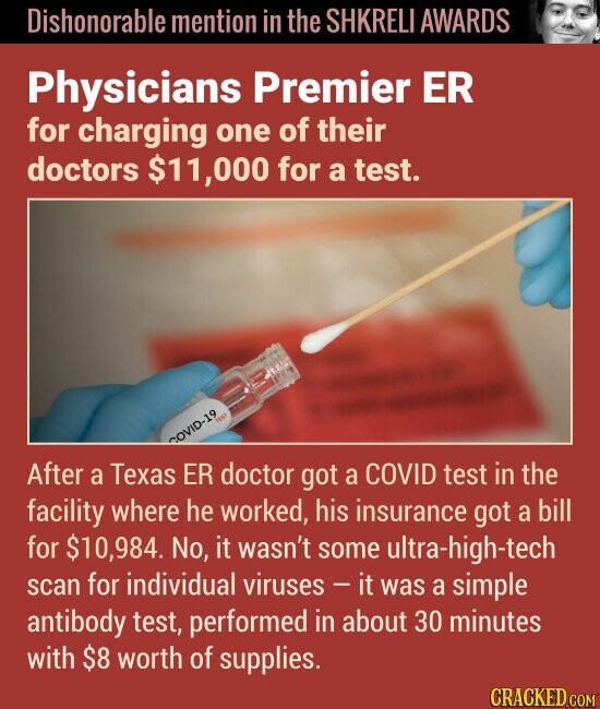 Dishonorable mention in the SHKRELI AWARDS Physicians Premier ER for charging one of their doctors $11,000 for a test. COVID-19 After a Texas ER doctor got a COVID test in the facility where he worked, his insurance got a bill for $10,984. No, it wasn't some ultra-high-tech scan for individual
