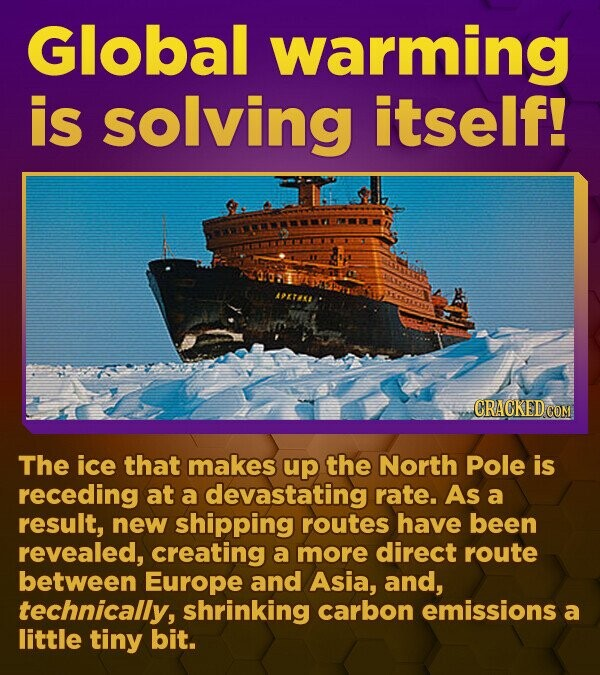 Global warming is solving itself! APETANS CRACKED.COM The ice that makes up the North Pole is receding at a devastating rate. As a result, new shipping routes have been revealed, creating a more direct route between Europe and Asia, and, technically, shrinking carbon emissions a little tiny bit.