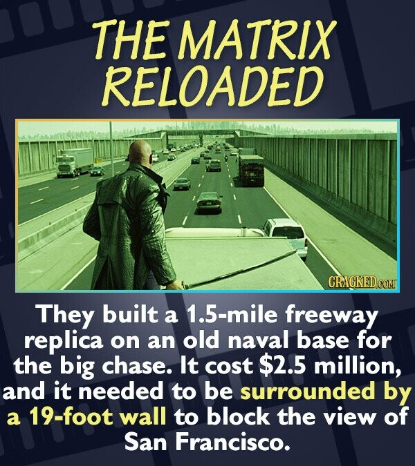 THE MATRIX RELOADED They built a 1.5-mile freeway replica on an old naval base for the big chase. It cost $2.5 million, and it needed to be surrounded