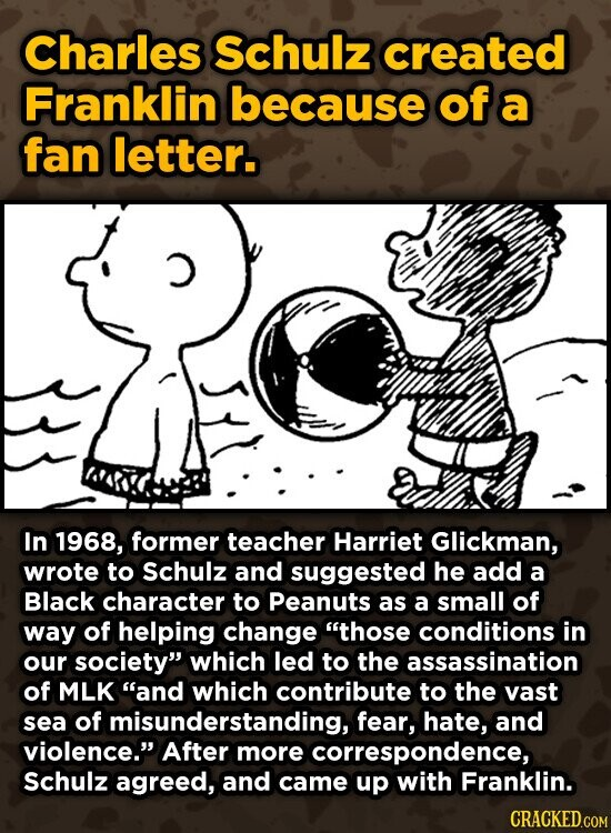 Charles Schulz created Franklin because of a fan letter. In 1968, former teacher Harriet Glickman, wrote to Schulz and suggested he add a Black character to peanuts as a small of way of helping change those conditions in our society which led to the assassination of MLK and which contribute