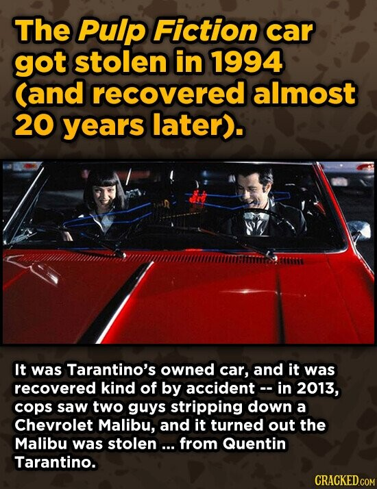 The Pulp Fiction car got stolen in 1994 (and recovered almost 20 years later). It was Tarantino's owned car, and it was recovered kind of by accidentc- in 2013, cops saw two guys stripping down a Chevrolet Malibu, and it turned out the Malibu was stolen... from Quentin Tarantino. CRACKEDGOM