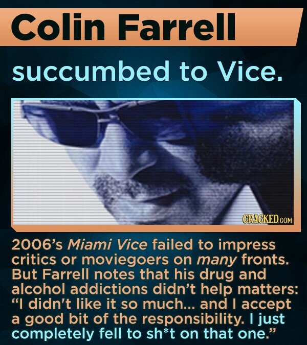 Colin Farrell succumbed to Vice. 2006's Miami Vice failed to impress critics or moviegoers on many fronts. But Farrell notes that his drug and alcohol addictions didn't help matters: I didn't like it SO much... and I accept a good bit of the responsibility. I just completely fell to