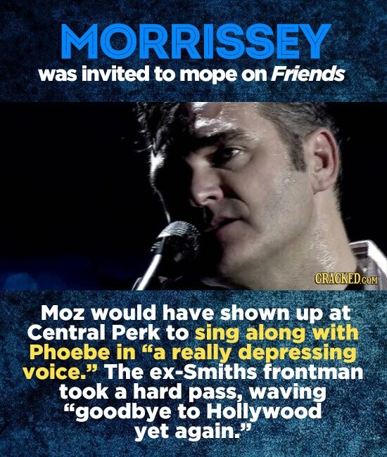 MORRISSEY was invited to mope on Friends CRACKED.COM Moz would have shown up at Central Perk to sing along with Phoebe in a really depressing voice. The ex-Smiths frontman took a hard pass, waving goodbye to Hollywood yet again.