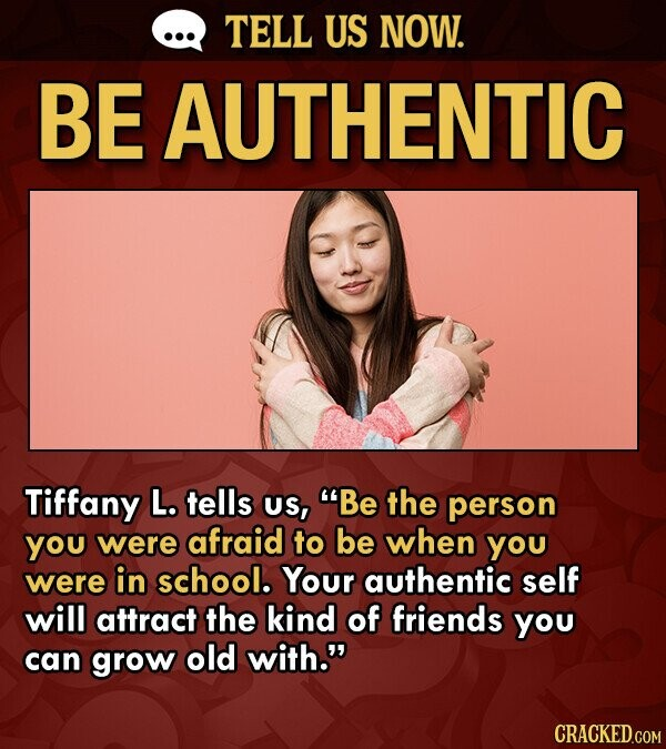 TELL US NOW. BE AUTHENTIC Tiffany L. tells US, Be the person you were afraid to be when you were in school. Your authentic self will attract the kind of friends you can grow old with.