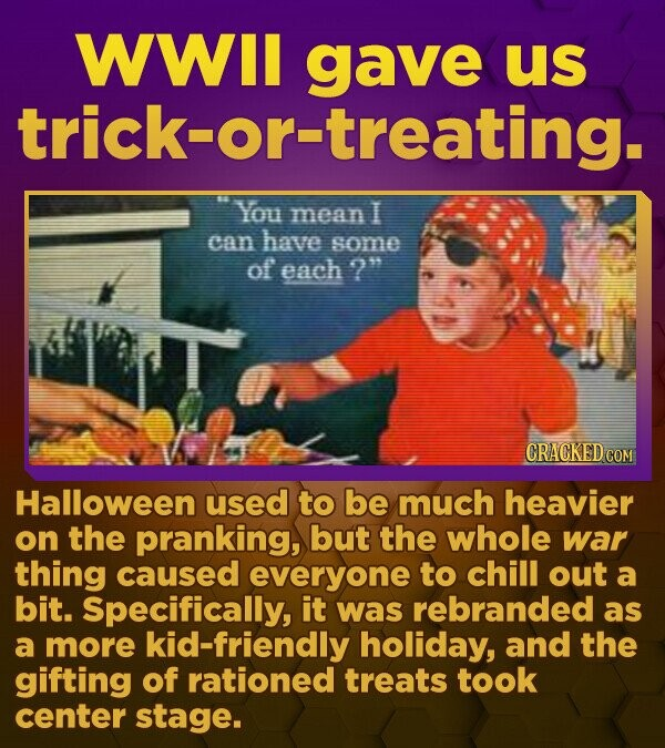 WWII gave us trick- or-treating. You mean I can have some of each ? CRACKED.COM Halloween used to be much heavier on the pranking, but the whole war thing caused everyone to chill out a bit. Specifically, it was rebranded as a more kid-friendly holiday, and the gifting of rationed treats took center stage.