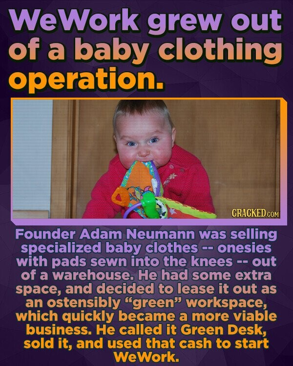 WeWork grew out of a baby clothing operation. CRACKED COR Founder Adam Neumann was selling specialized baby clothes onesies with pads sewn into the knees out of a warehouse. He had some extra space, and decided to lease it out as an ostensibly green workspace, which quickly became a more viable