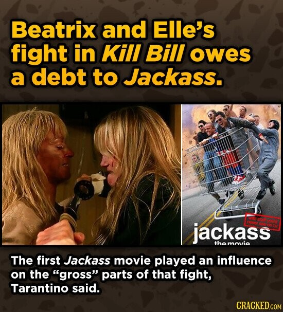 Beatrix and Elle's fight in Kill Bill owes a debt to Jackass. jackass the movie The first Jackass movie played an influence on the gross parts of that fight, Tarantino said.