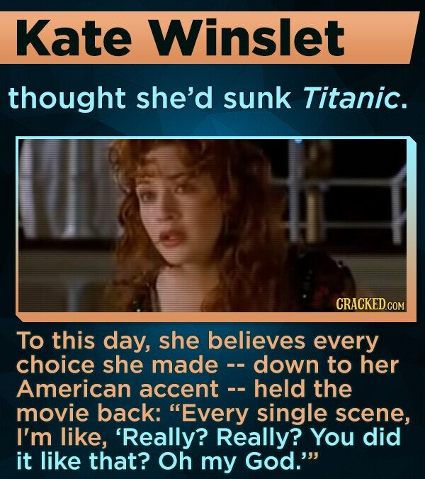Kate Winslet thought she'd sunk Titanic. To this day, she believes every choice she made - down to her -- American accent held the movie back: Every single scene, I'm like, 'Really? Really? You did it like that? Oh my God.