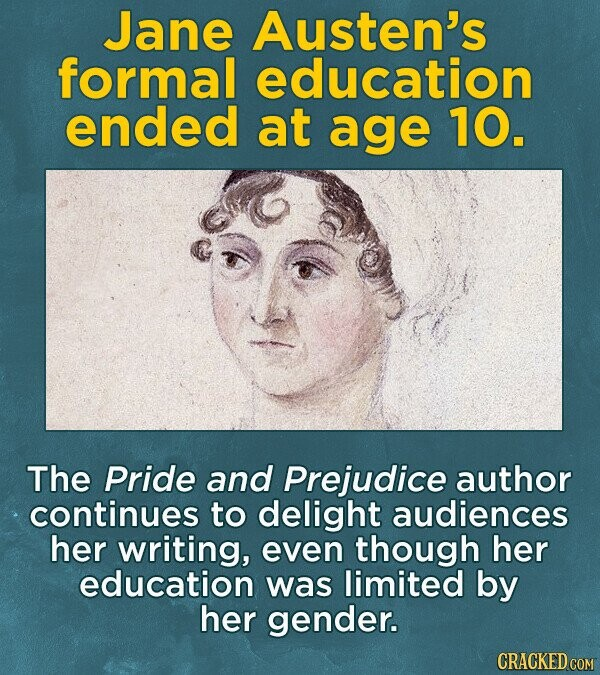 Jane Austen's formal education ended at age 10. The Pride and Prejudice author continues to delight audiences her writing, even though her education was limited by her gender. CRACKED COM