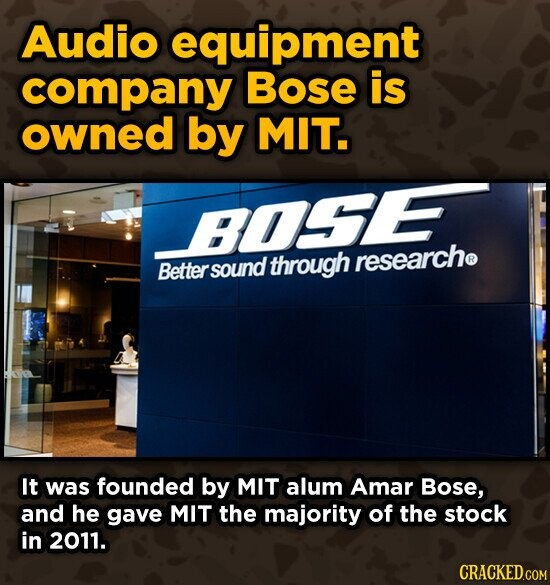 Audio equipment company Bose is owned by MIT. BOE. Better through researche sound It was founded by MIT alum Amar Bose, and he gave MIT the majority of the stock in 2011. CRACKED.COM