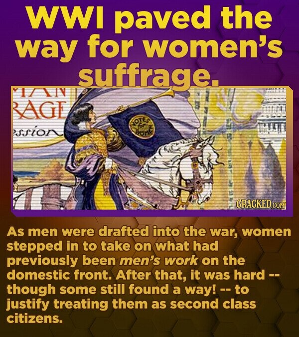 WWI paved the way for women's suffrage. VI/AN RAGE PSSIGN CRACKED.CO As men were drafted into the war, women stepped in to take on what had previously been men's work on the domestic front. After that, it was hard -- though some still found a way! -- - to justify treating them as second class citizens.