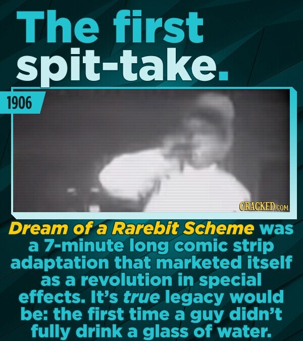The first spit-take. 1906 CRACKED COM Dream of a Rarebit Scheme was a 7-minute long comic strip adaptation that marketed itself as a revolution in spe
