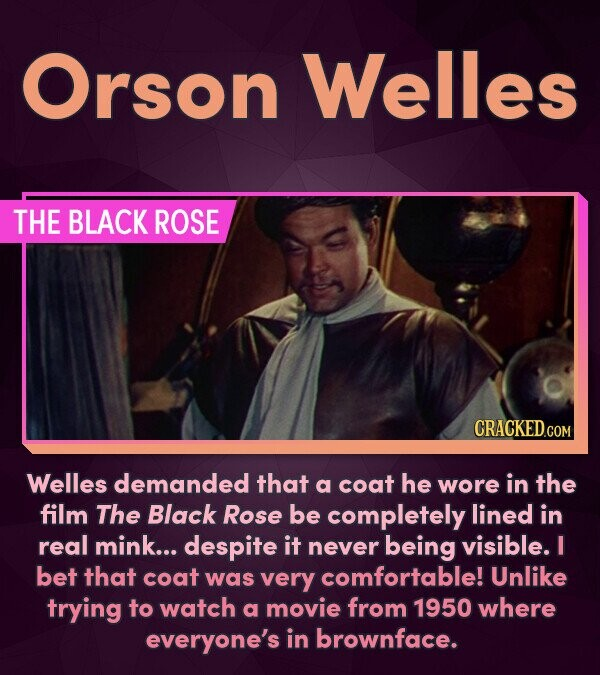 Orson Welles THE BLACK ROSE Welles demanded that a coat he wore in the film The Black Rose be completely lined in real mink... despite it never being