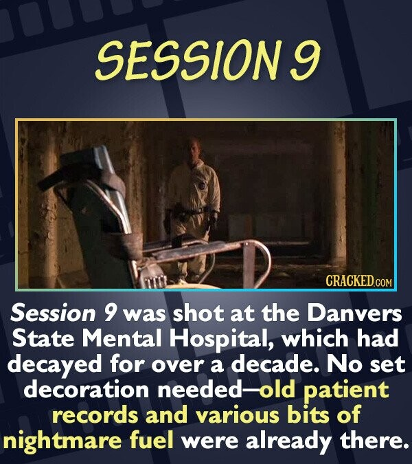 SESSION9 CRACKEDCO Session 9 was shot at the Danvers State Mental Hospital, which had decayed for over a decade. No set decoration needed- old patient