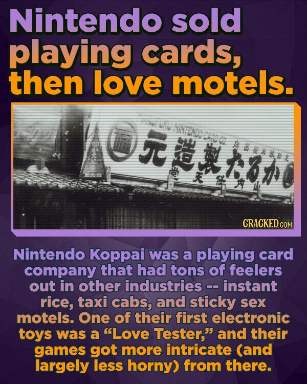 Nintendo sold playing cards, then love motels. hINEnCAD C ABVRDT $1 E CRACKED Nintendo Koppai was a playing card company that had tons of feelers out in other industries -instant rice, taxi cabs, and sticky sex motels. One of their first electronic toys was a Love Tester, and their games got