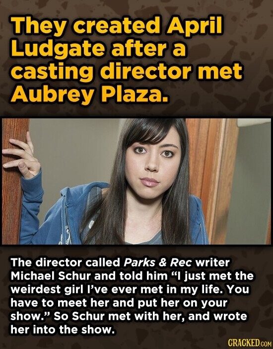 They created April Ludgate after a casting director met Aubrey Plaza. The director called Parks & Rec writer Michael Schur and told him I just met the weirdest girl I've ever met in my life. You have to meet her and put her on your show. So Schur met with