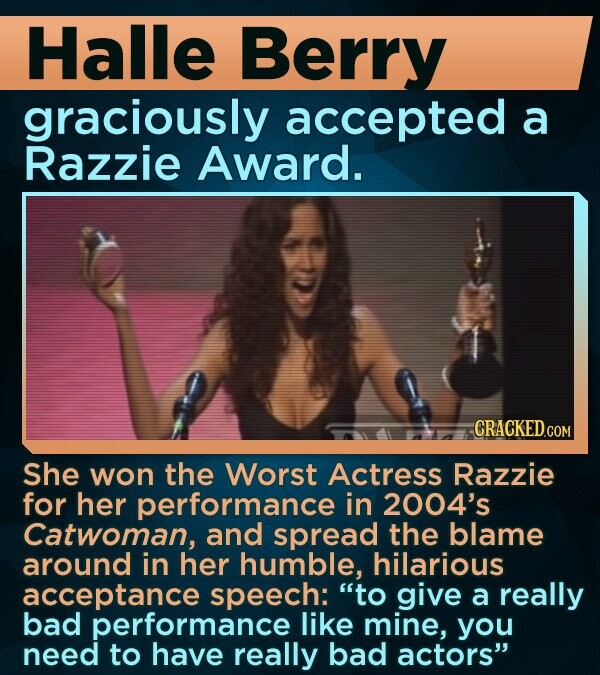 Halle Berry graciously accepted a Razzie Award. She won the Worst Actress Razzie for her performance in 2004's Catwoman, and spread the blame around in her humble, hilarious acceptance speech: to give a really bad performance like mine, you need to have really bad actors