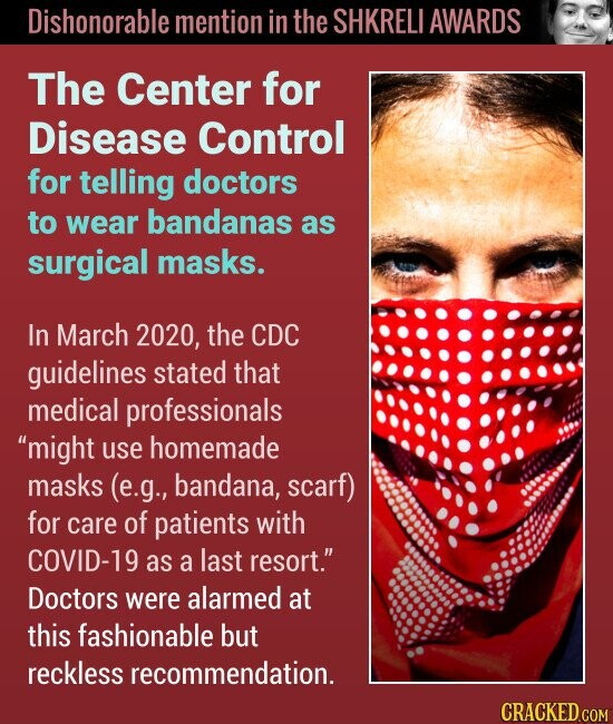 Dishonorable mention in the SHKRELI AWARDS The Center for Disease Control for telling doctors to wear bandanas as surgical masks. In March 2020, the CDC guidelines stated that medical professionals might use homemade masks (e.g., bandana, scarf) for care of patients with COVID-19 as a last resort. Doctors were alarmed