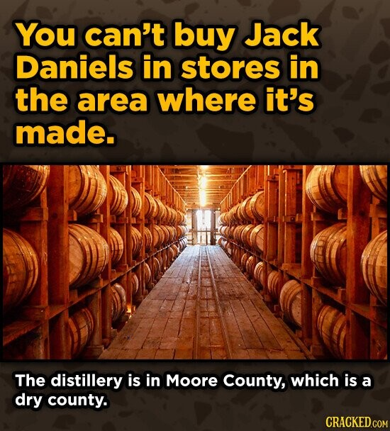 You can't buy Jack Daniels in stores in the area where it's made. The distillery is in Moore County, which is a dry county.