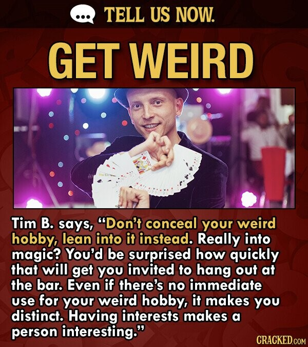 TELL US NOW. GET WEIRD Tim B. says, Don't conceal your weird hobby, lean into it instead. Really into magic? You'd be surprised how quickly that will get you invited to hang out at the bar. Even if there's no immediate use for your weird hobby, it makes you distinct.