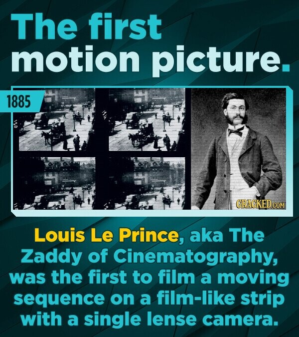 The first motion picture. 1885 CRACKED COM Louis Le Prince, aka The Zaddy of Cinematography, was the first to film a moving sequence on a film-like st
